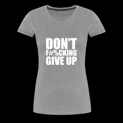 DONT FU#%ING GIVE UP - Women's Premium T-Shirt