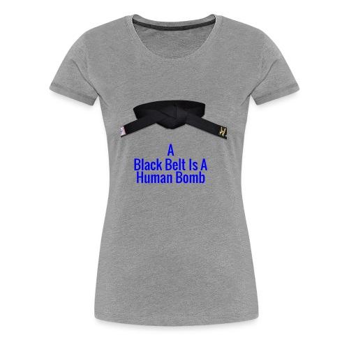 A Blackbelt Is A Human Bomb - Women's Premium T-Shirt