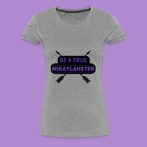 Be a True Mikaylahster - Women's Premium T-Shirt