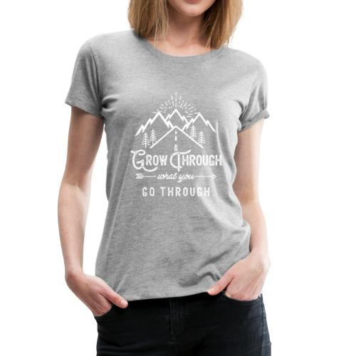 Grow Through What You Go Through - White - Women's Premium T-Shirt