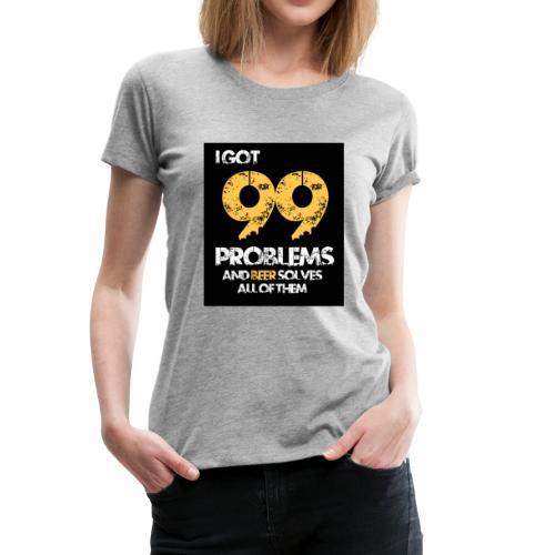 I got 99 problems.. - Women's Premium T-Shirt