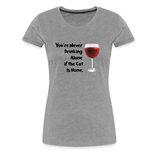 drinking alone cat, is not alone with the cat - Women's Premium T-Shirt