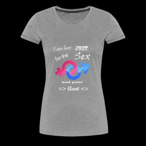I Am Here Just For The Sex And Your Aunt - Women's Premium T-Shirt