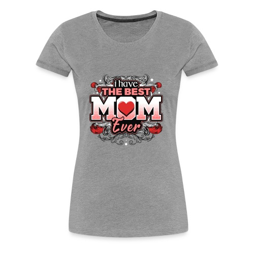 I Have the best Mom ever - Women's Premium T-Shirt