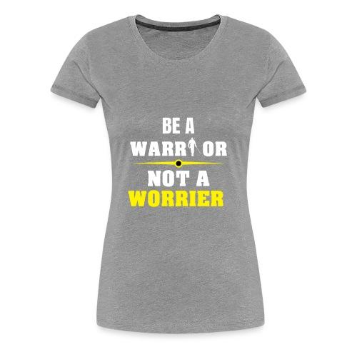 Be a warrior not a worrier - Women's Premium T-Shirt