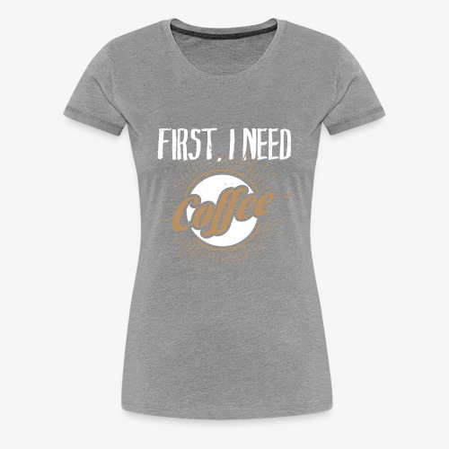 First, I Need Coffee Design for Coffee Lovers. - Women's Premium T-Shirt