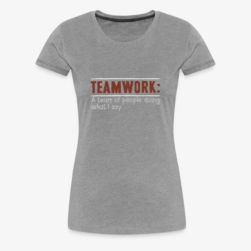 Teamwork: A team of people doing what I say - Women's Premium T-Shirt