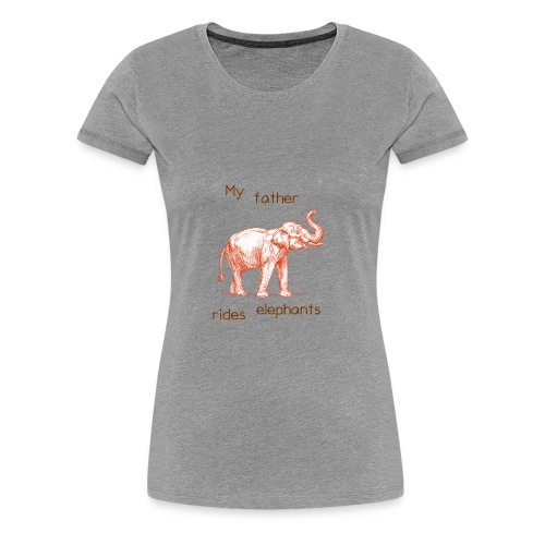 My Father Rides Elephants - Women's Premium T-Shirt