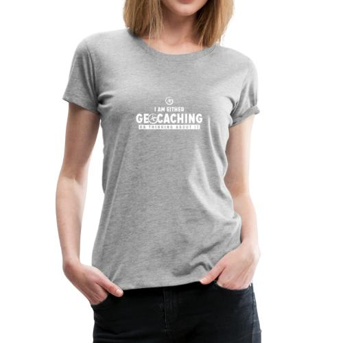 I Am Either Geocaching Or Thinking About It - Women's Premium T-Shirt