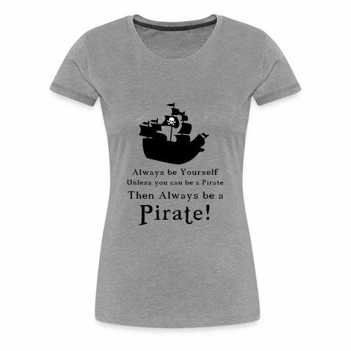 Always Be a Pirate - Women's Premium T-Shirt