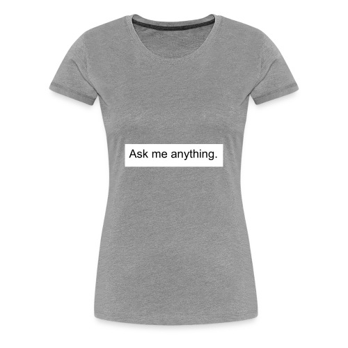 Ask me anything. - Women's Premium T-Shirt