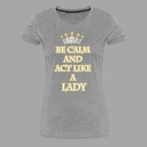 Be Calm and Act Like a Lady - Women's Premium T-Shirt