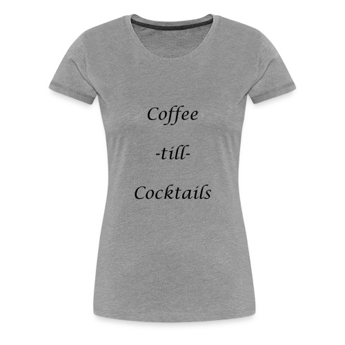 coffe til cocktails - Women's Premium T-Shirt