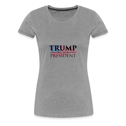 Trump is my President - Women's Premium T-Shirt