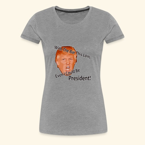 With The Bar This Low, Even I Could Be President! - Women's Premium T-Shirt