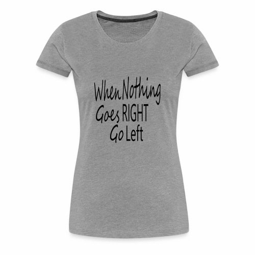 When Nothing Goes RIGHT - Women's Premium T-Shirt