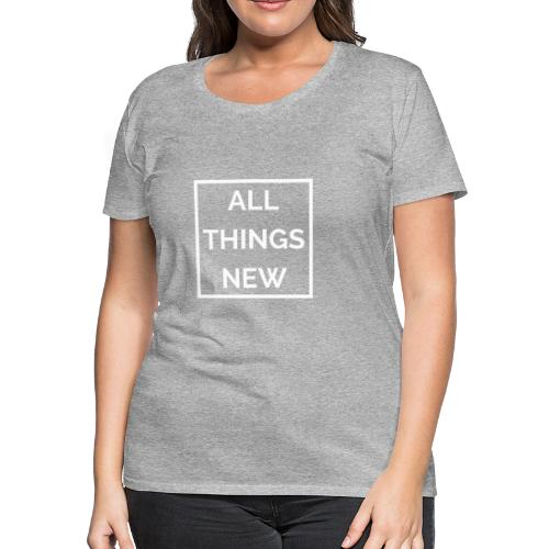 All Things New - Women's Premium T-Shirt