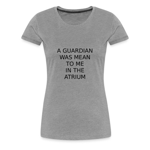 A Guardian Was Mean to me in the Atrium - Women's Premium T-Shirt