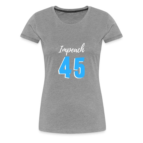 Impeach 45 - Women's Premium T-Shirt