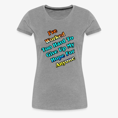 Worked Too Hard To Give Up My Hope - Women's Premium T-Shirt