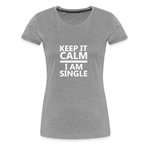 Keep Calm I Am Single Relationship Status T shirt - Women's Premium T-Shirt