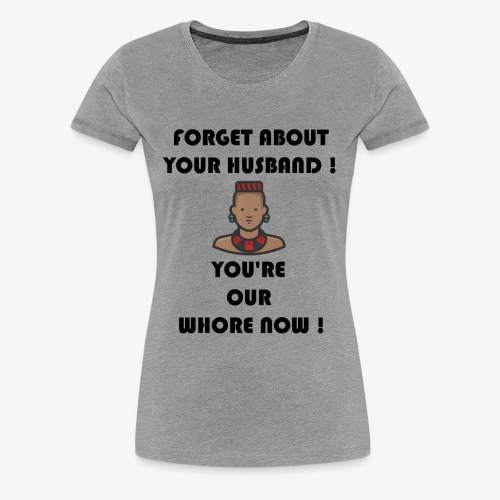 Forget about your husband ! You're our whore now ! - Women's Premium T-Shirt