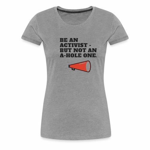 Be an Activist- But Not An A-Hole One. - Women's Premium T-Shirt