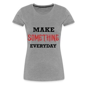 Make Something Everyday - Women's Premium T-Shirt