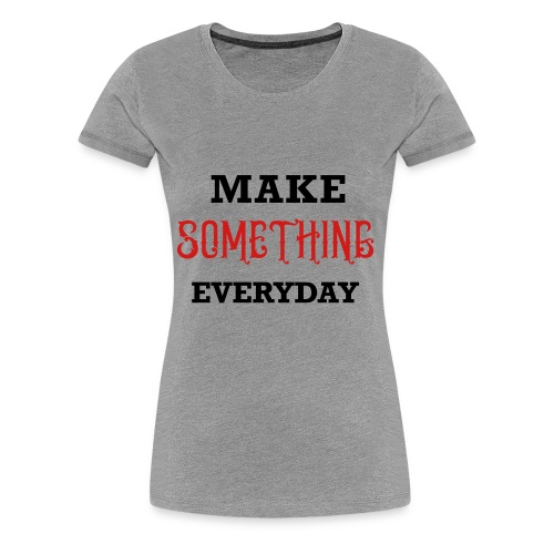 Make Something Everyday - Women's Premium T-Shirt