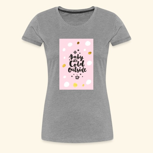 Its cold outside - Women's Premium T-Shirt