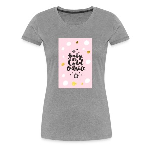 Its cold outside - Women's Premium T-Shirt