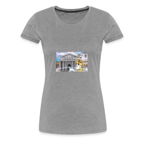 Who Needs The Bank - Women's Premium T-Shirt