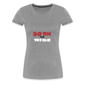 BORN TO RIDE - Women's Premium T-Shirt