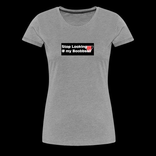 stop looking at my boobs - Women's Premium T-Shirt