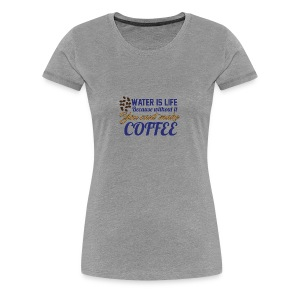 Water is Life becasue without it ... coffee - Women's Premium T-Shirt