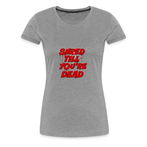 Shred Till You're Dead - Women's Premium T-Shirt