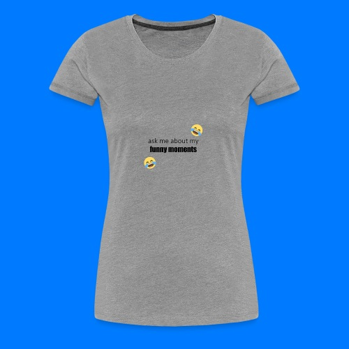 Ask Me About My Funny Moments - Women's Premium T-Shirt