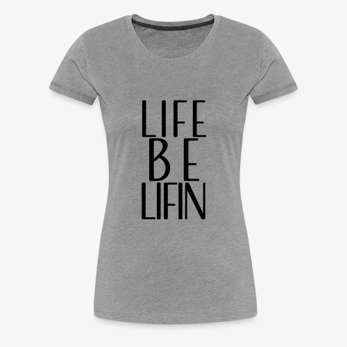 LIFE BE LIFIN - Women's Premium T-Shirt