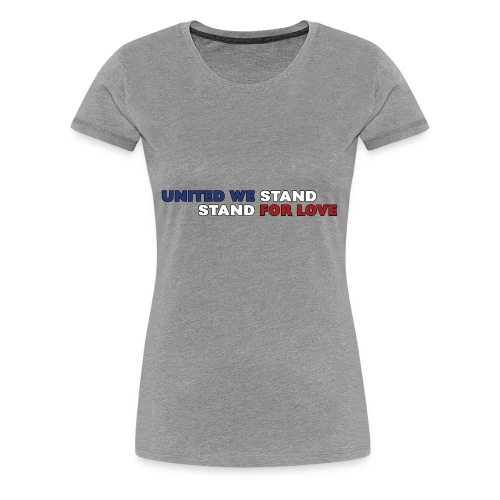 United We Stand. Stand For Love. - Women's Premium T-Shirt