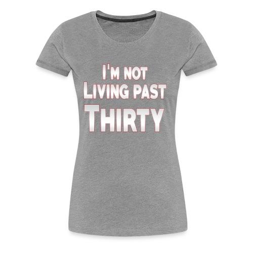 I'm not living past thirty - Women's Premium T-Shirt