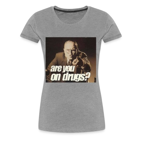 Are You On Drugs? - Women's Premium T-Shirt