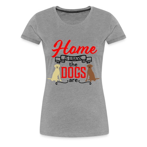 Home is Where the Dogs Are Labrador Retrievers - Women's Premium T-Shirt