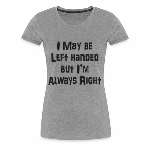 I may be left handed, but I'm always right! - Women's Premium T-Shirt