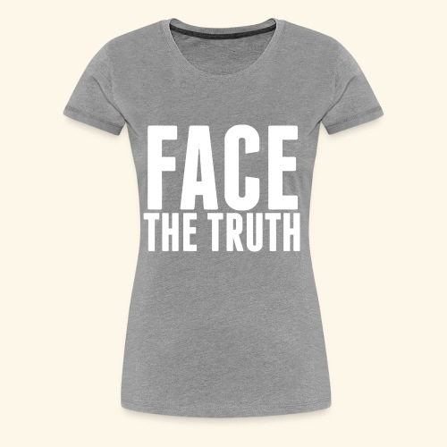 Face The Truth - Women's Premium T-Shirt