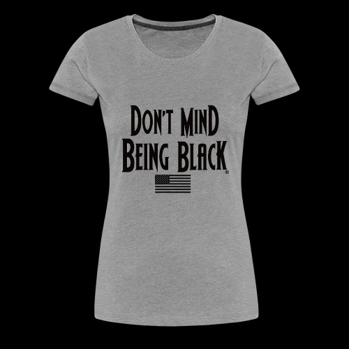 Don't Mind Being Black American Gear - Women's Premium T-Shirt