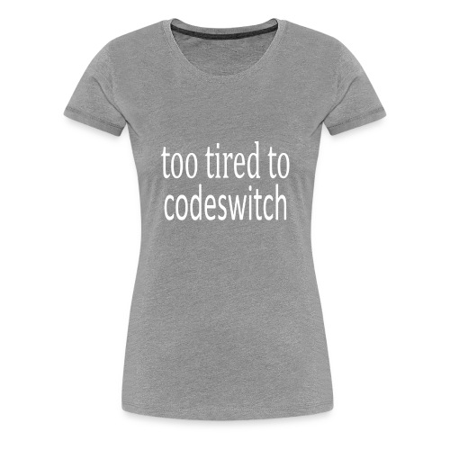 too tired to codeswitch t shirt !!! - Women's Premium T-Shirt