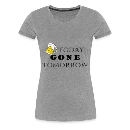 Beer today, gone tomorrow - Women's Premium T-Shirt