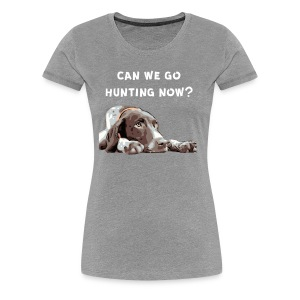 German Shorthair Pointer Can we go Hunting now? - Women's Premium T-Shirt