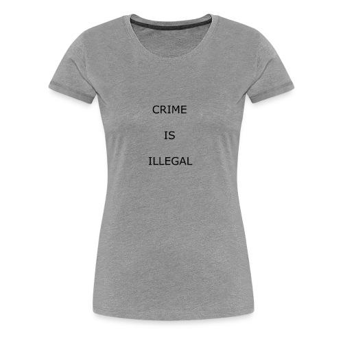 Crime Is Illegal - Women's Premium T-Shirt