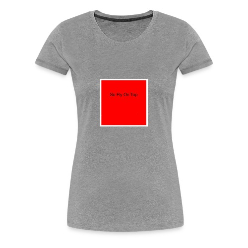 So Fly On Top Tees - Women's Premium T-Shirt